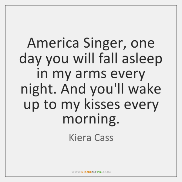 America Singer, one day you will fall asleep in my arms every ...