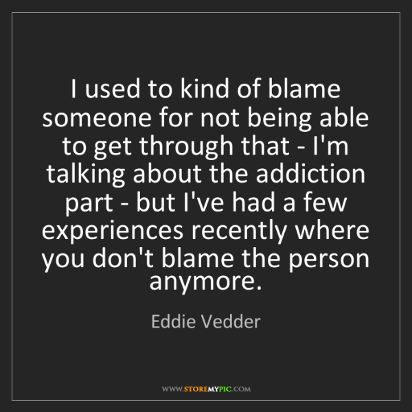 Eddie Vedder: I used to kind of blame someone for not being able to...