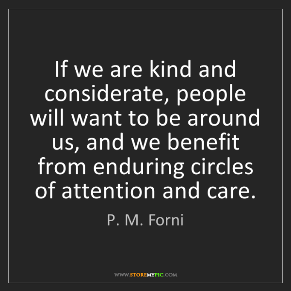 P. M. Forni: If we are kind and considerate, people will want to be...