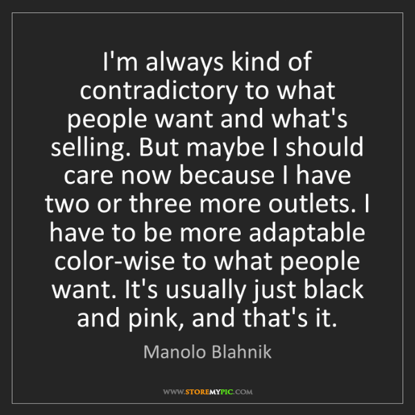 Manolo Blahnik: I'm always kind of contradictory to what people want...