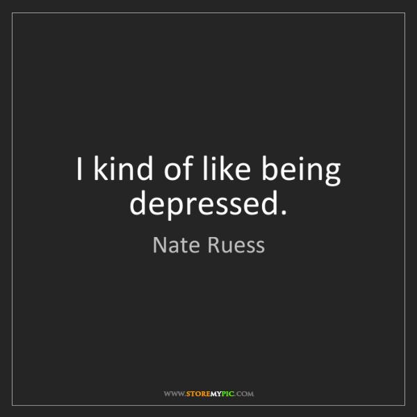 Nate Ruess: I kind of like being depressed.