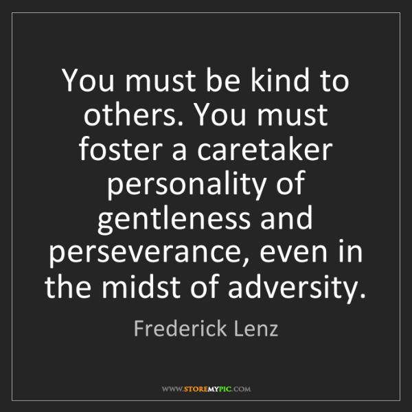 Frederick Lenz: You must be kind to others. You must foster a caretaker...