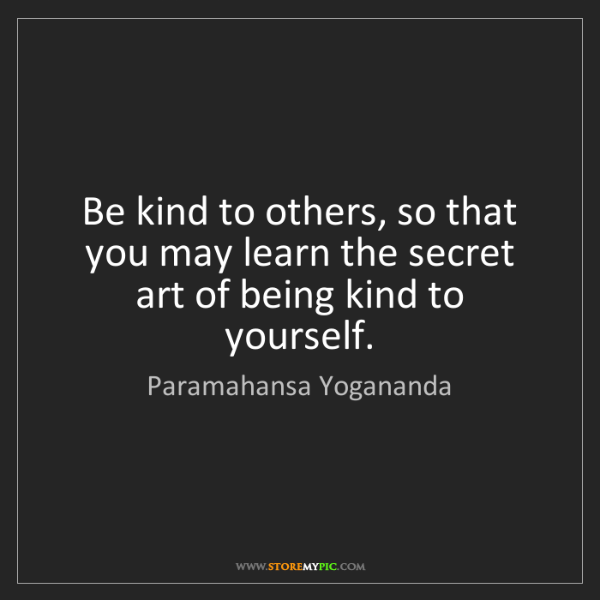 Paramahansa Yogananda: Be kind to others, so that you may learn the secret art...