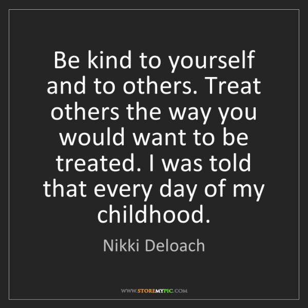 Nikki Deloach: Be kind to yourself and to others. Treat others the way...