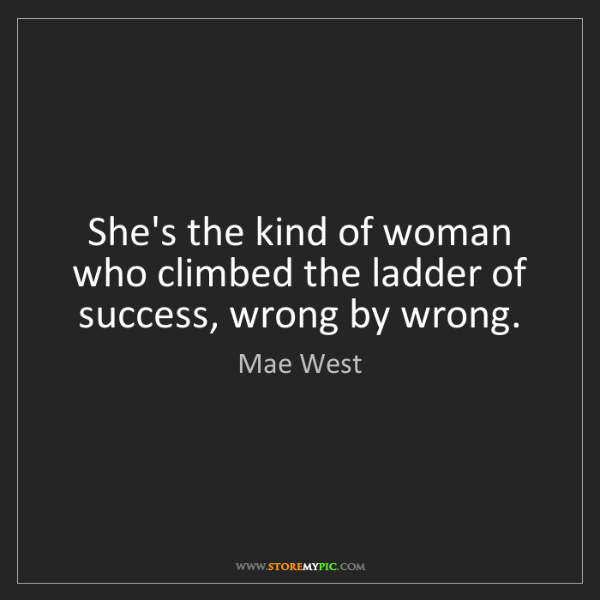 Mae West: She's the kind of woman who climbed the ladder of success,...