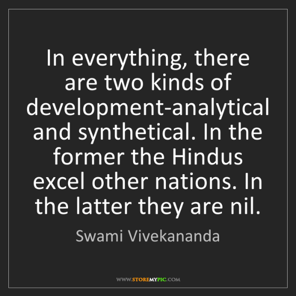Swami Vivekananda: In everything, there are two kinds of development-analytical...