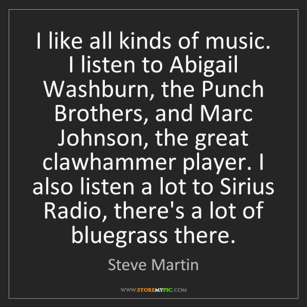 Steve Martin: I like all kinds of music. I listen to Abigail Washburn,...
