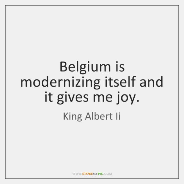 Belgium is modernizing itself and it gives me joy.
