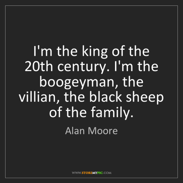 Alan Moore: I'm the king of the 20th century. I'm the boogeyman,...
