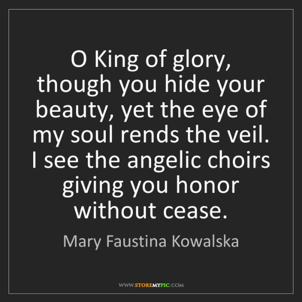 Mary Faustina Kowalska: O King of glory, though you hide your beauty, yet the...