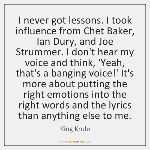 I never got lessons. I took influence from Chet Baker, Ian Dury, ...