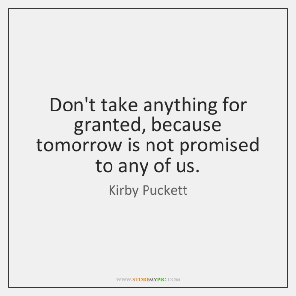 Dont Take Anything For Granted Because Tomorrow Is Not Promised To