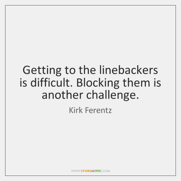 Getting to the linebackers is difficult. Blocking them is another challenge.