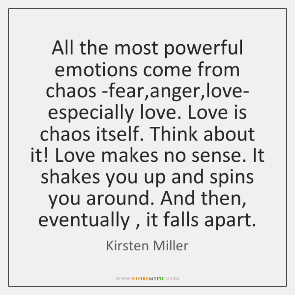 All the most powerful emotions come from chaos -fear,anger,love- especially ...