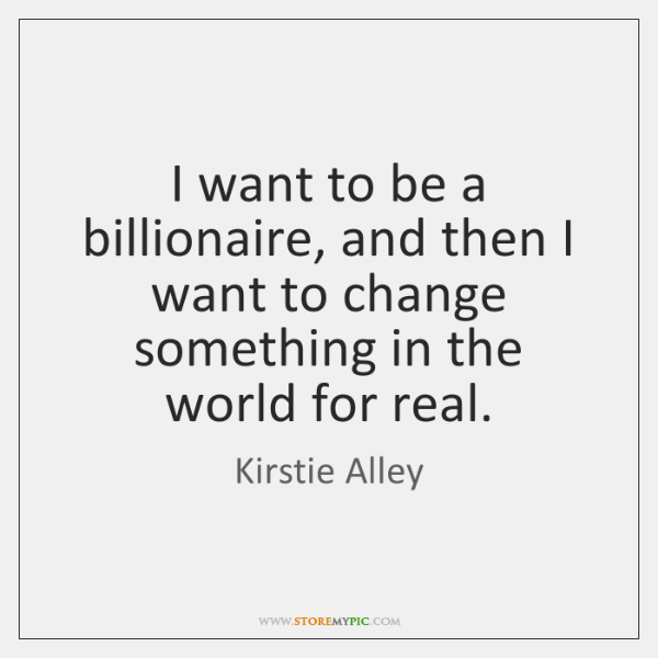I want to be a billionaire, and then I want to change ...
