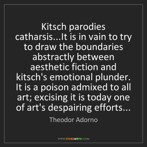 Theodor Adorno: Kitsch parodies catharsis...It is in vain to try to draw...