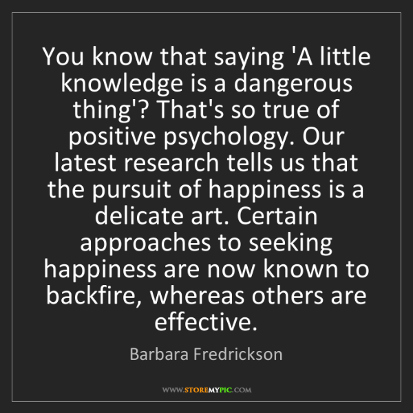 Barbara Fredrickson: You know that saying 'A little knowledge is a dangerous...