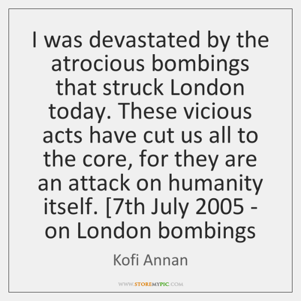 I was devastated by the atrocious bombings that struck London today. These ...