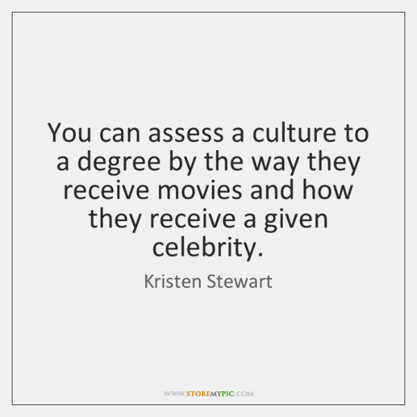 You can assess a culture to a degree by the way they ...