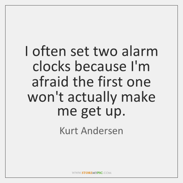 I often set two alarm clocks because I'm afraid the first one ...