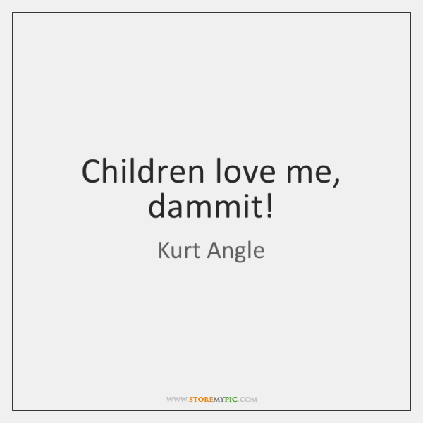 Children love me, dammit!
