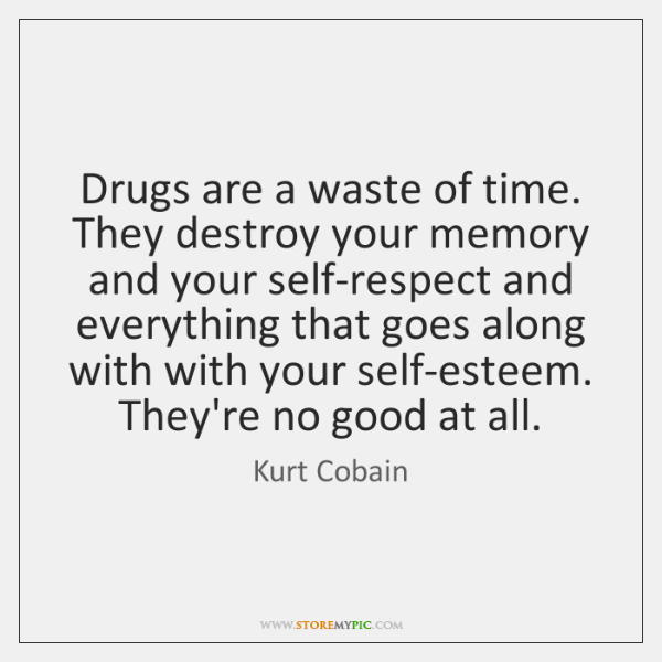 Drugs are a waste of time. They destroy your memory and your ...