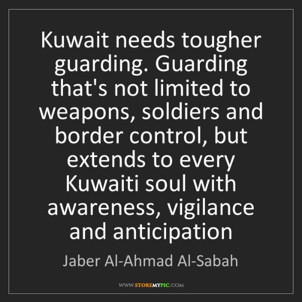 Jaber Al-Ahmad Al-Sabah: Kuwait needs tougher guarding. Guarding that's not limited...
