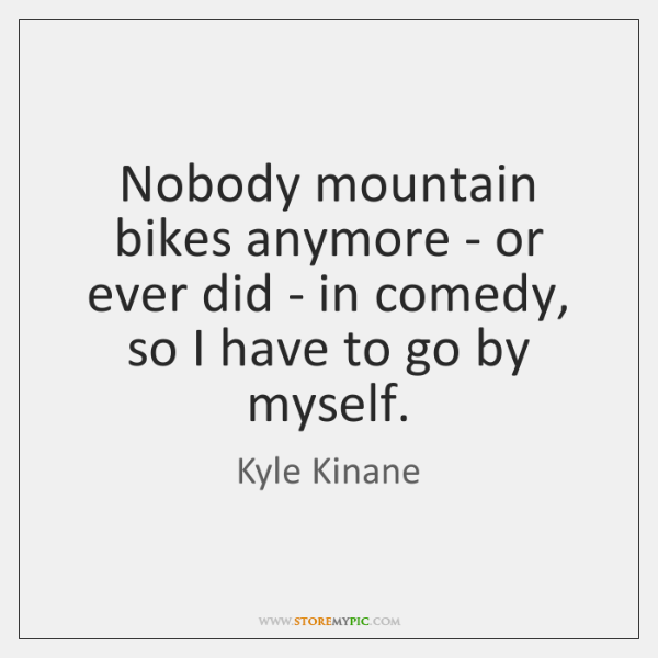 Nobody mountain bikes anymore - or ever did - in comedy, so ...