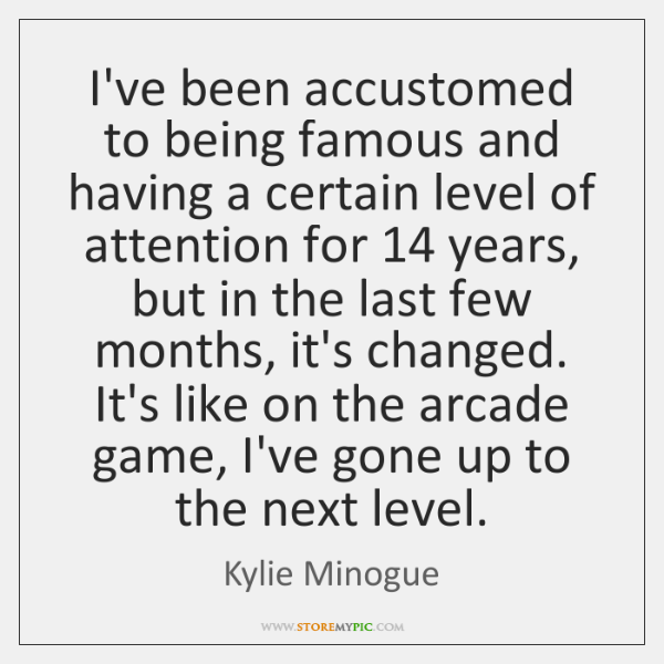 I've been accustomed to being famous and having a certain level of ...