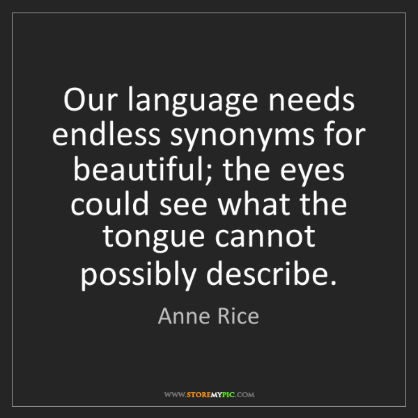 Anne Rice: Our language needs endless synonyms for beautiful; the...