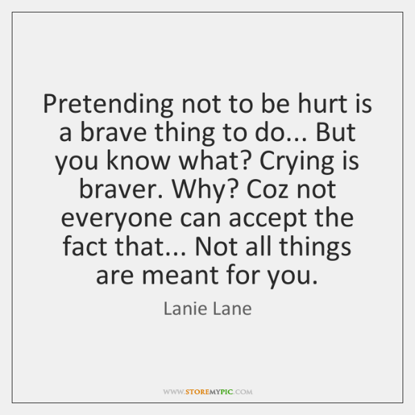 Pretending not to be hurt is a brave thing to do... But ...
