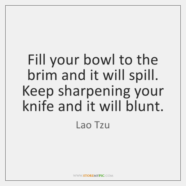 Fill your bowl to the brim and it will spill. Keep sharpening ...