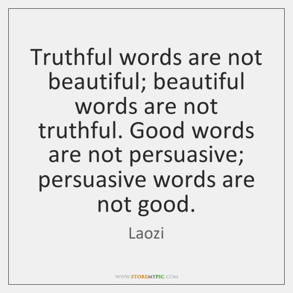 Truthful words are not beautiful; beautiful words are not truthful. Good words ...