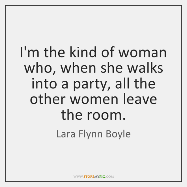 I'm the kind of woman who, when she walks into a party, ...
