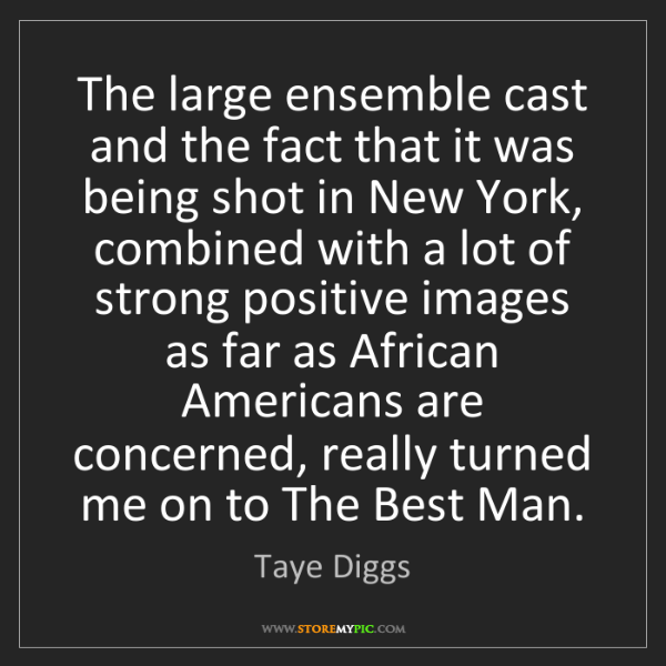 Taye Diggs: The large ensemble cast and the fact that it was being...