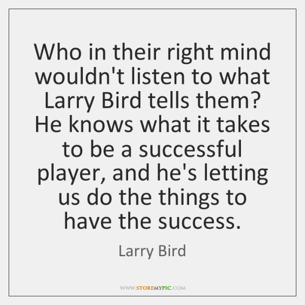 Who in their right mind wouldn't listen to what Larry Bird tells ...