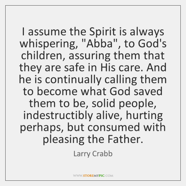 "I assume the Spirit is always whispering, ""Abba"", to God's children, assuring ..."