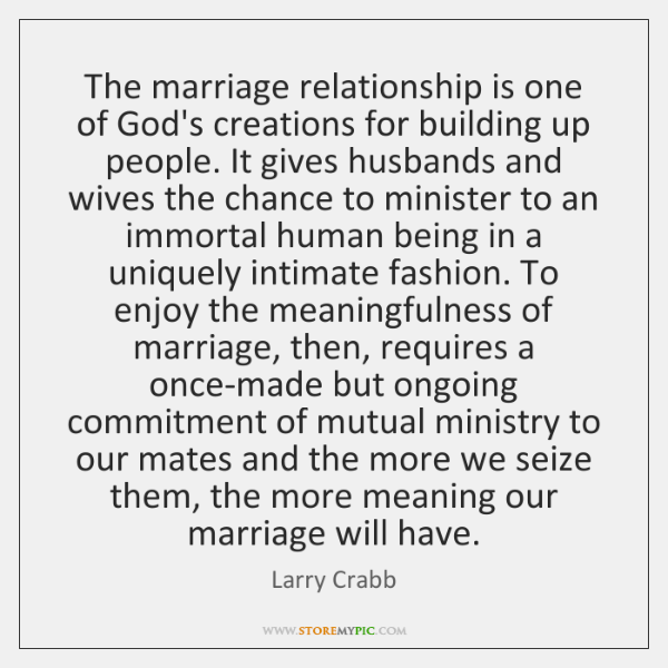 The marriage relationship is one of God's creations for building up people. ...