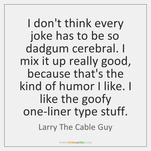 I don't think every joke has to be so dadgum cerebral. I ...