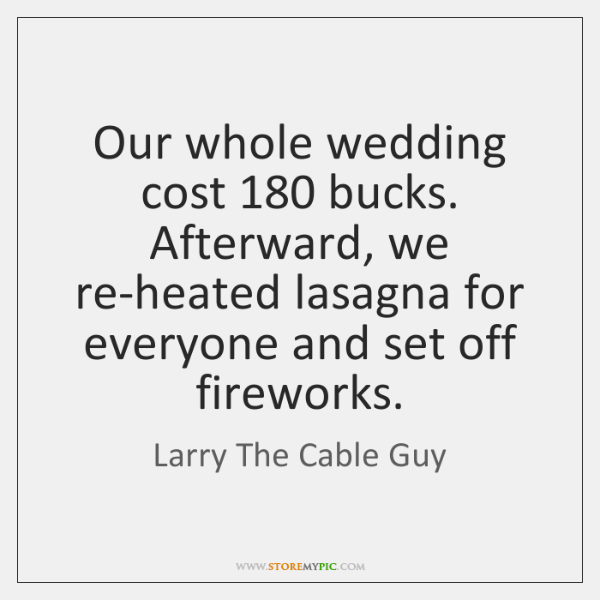 Our whole wedding cost 180 bucks. Afterward, we re-heated lasagna for everyone and ...