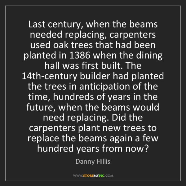 Danny Hillis: Last century, when the beams needed replacing, carpenters...