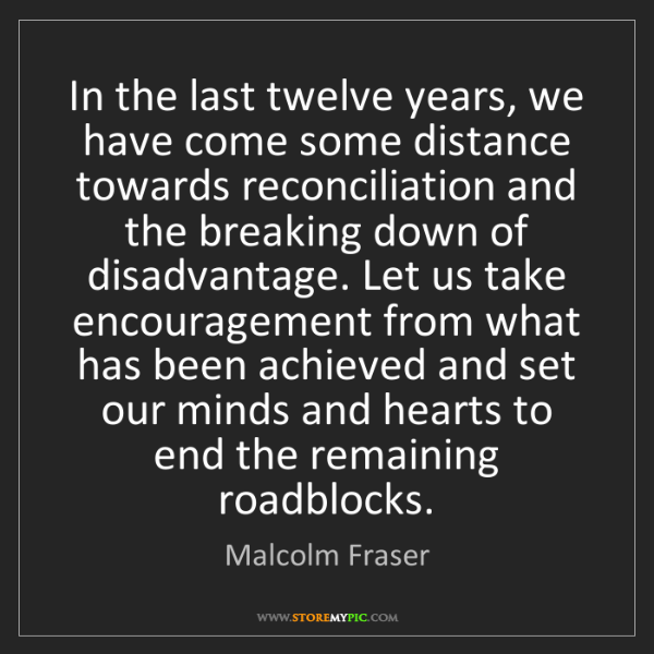 Malcolm Fraser: In the last twelve years, we have come some distance...