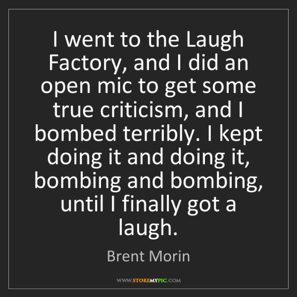 Brent Morin: I went to the Laugh Factory, and I did an open mic to...
