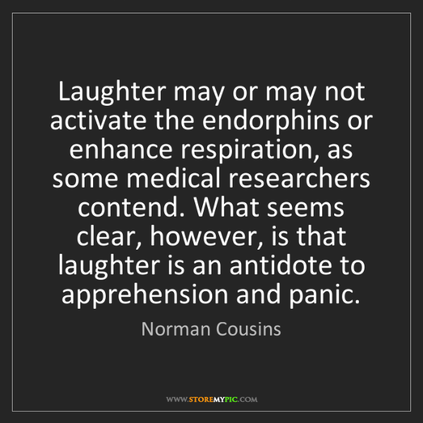 Norman Cousins: Laughter may or may not activate the endorphins or enhance...