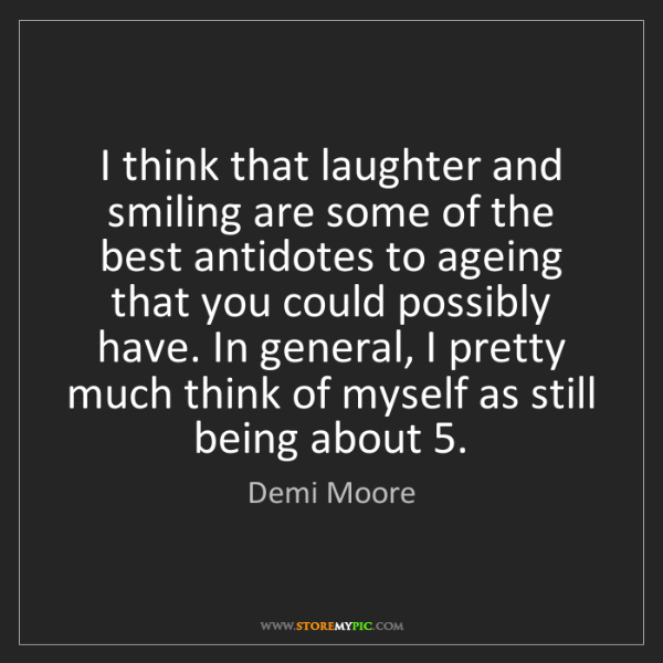 Demi Moore: I think that laughter and smiling are some of the best...