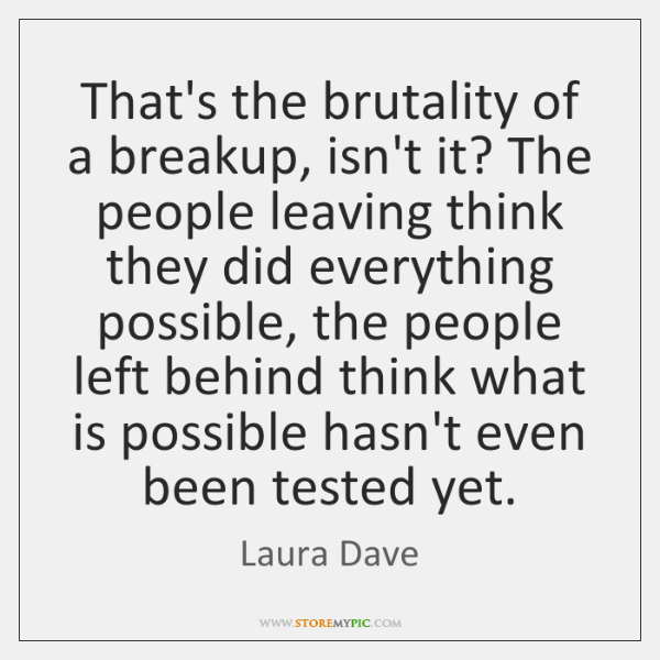 That's the brutality of a breakup, isn't it? The people leaving think ...