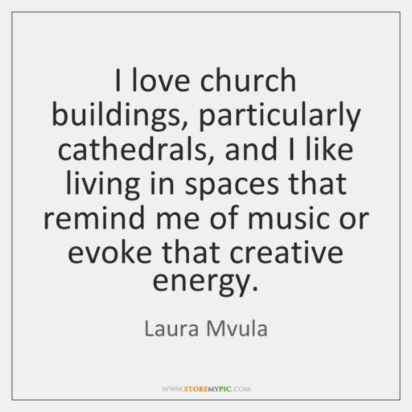 I love church buildings, particularly cathedrals, and I like living in spaces ...