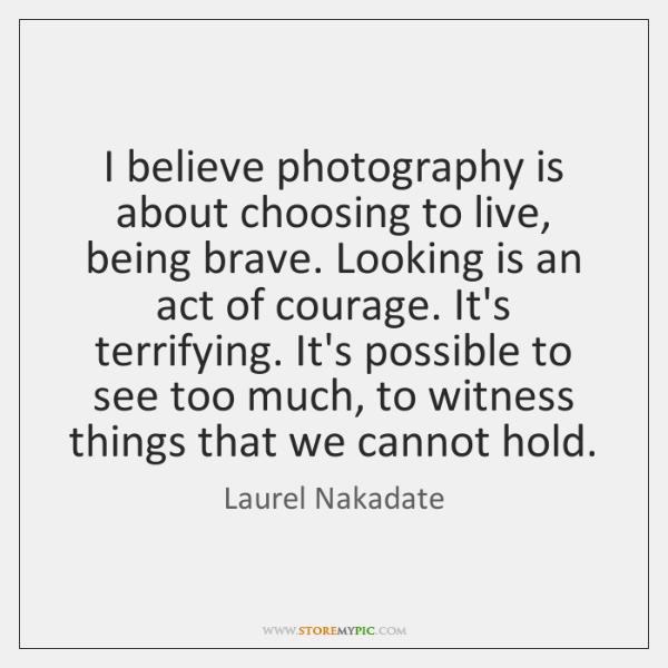 I believe photography is about choosing to live, being brave. Looking is ...