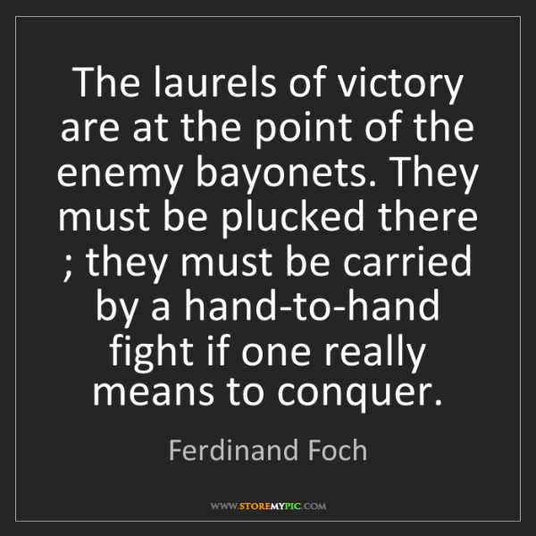 Ferdinand Foch: The laurels of victory are at the point of the enemy...