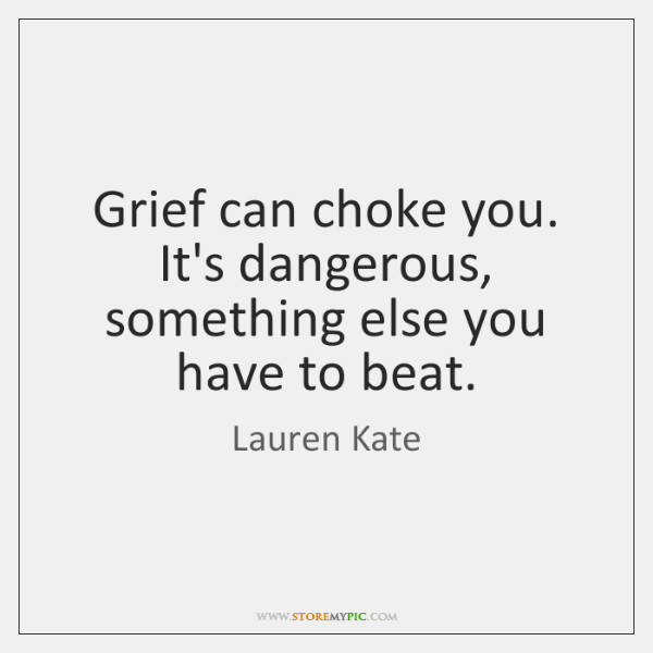 Grief can choke you. It's dangerous, something else you have to beat.